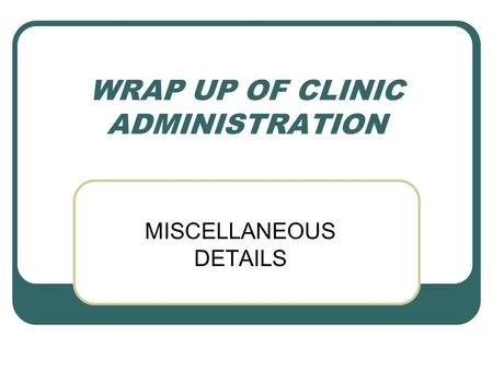 WRAP UP OF CLINIC ADMINISTRATION MISCELLANEOUS DETAILS.
