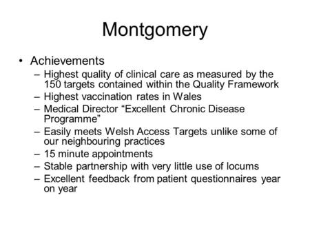 Montgomery Achievements –Highest quality of clinical care as measured by the 150 targets contained within the Quality Framework –Highest vaccination rates.