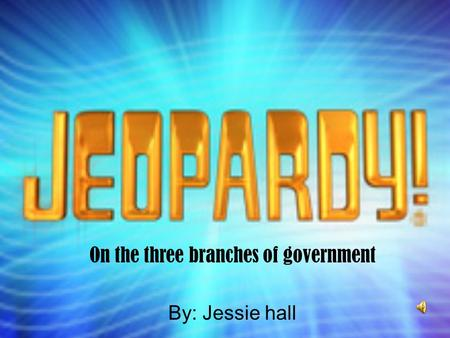 On the three branches of government By: Jessie hall.