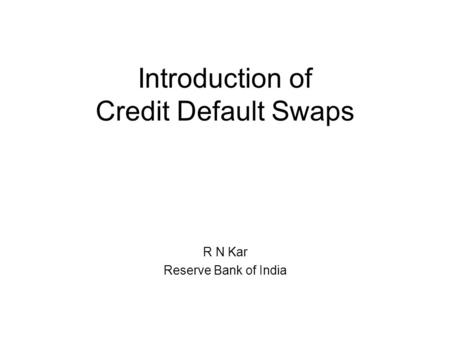 Introduction of Credit Default Swaps R N Kar Reserve Bank of India.