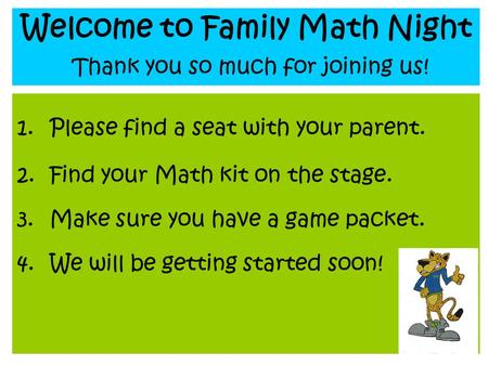 Welcome to Family Math Night Thank you so much for joining us! 1.Please find a seat with your parent. 2.Find your Math kit on the stage. 3.Make sure you.