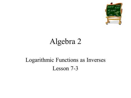 Algebra 2 Logarithmic Functions as Inverses Lesson 7-3.