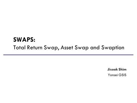 SWAPS: Total Return Swap, Asset Swap and Swaption Jisook Shim Yonsei GSIS.