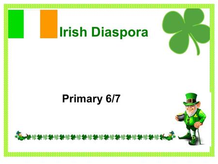 Irish Diaspora Primary 6/7. The Irish Diaspora Some Irish people left their home country and travelled to other countries across the world. Many people.