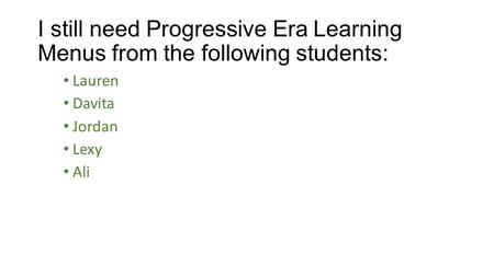 I still need Progressive Era Learning Menus from the following students: Lauren Davita Jordan Lexy Ali.