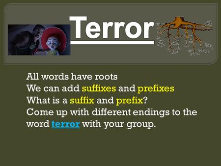 All words have roots We can add suffixes and prefixes What is a suffix and prefix? Come up with different endings to the word terror with your group.