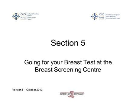 Section 5 Going for your Breast Test at the Breast Screening Centre Version 5 – October 2013.