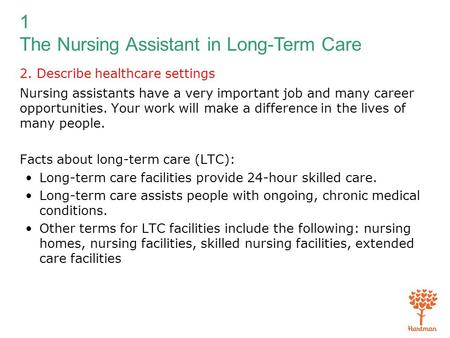 1 The Nursing Assistant in Long-Term Care 2. Describe healthcare settings Nursing assistants have a very important job and many career opportunities. Your.
