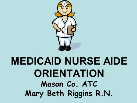 MEDICAID NURSE AIDE ORIENTATION Mason Co. ATC Mary Beth Riggins R.N.