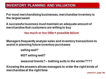 INVENTORY PLANNING AND VALUATION Lesson 6-1, page 166 For most merchandising businesses, merchandise inventory is the largest asset A successful business.
