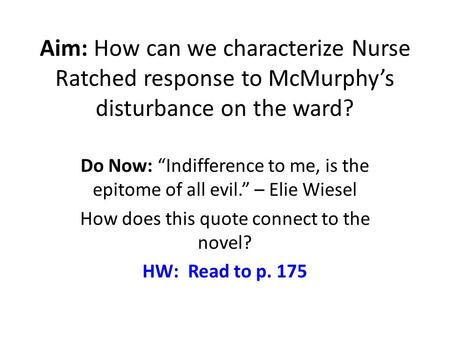 "Aim: How can we characterize Nurse Ratched response to McMurphy's disturbance on the ward? Do Now: ""Indifference to me, is the epitome of all evil."" –"