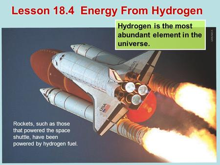 Lesson 18.4 Energy From Hydrogen Hydrogen is the most abundant element in the universe. Rockets, such as those that powered the space shuttle, have been.