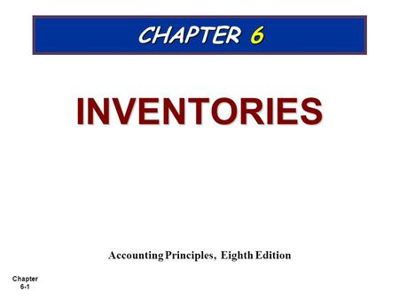 Chapter 6-1 CHAPTER 6 INVENTORIES Accounting Principles, Eighth Edition.