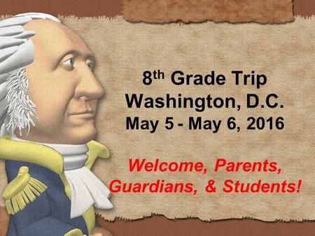 8 th Grade Trip Washington, D.C. May 5 - May 6, 2016 Welcome, Parents, Guardians, & Students!