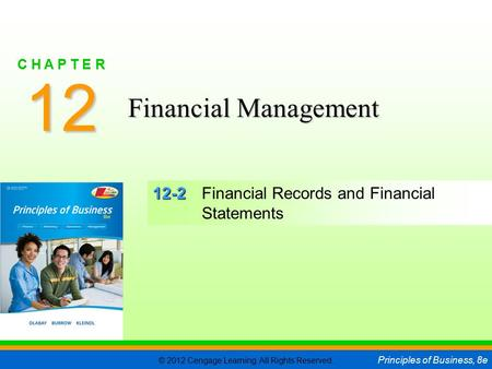 © 2012 Cengage Learning. All Rights Reserved. Principles of Business, 8e C H A P T E R 12 SLIDE 1 12-2 12-2Financial Records and Financial Statements 12.