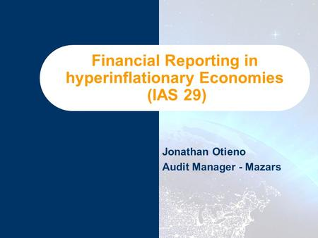 Financial Reporting in hyperinflationary Economies (IAS 29) Jonathan Otieno Audit Manager - Mazars.