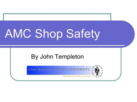 AMC Shop Safety By John Templeton. Objectives Develop safety awareness Practice protective eye care Dress properly for laboratory activities Practice.