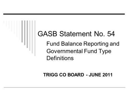 GASB Statement No. 54 Fund Balance Reporting and Governmental Fund Type Definitions TRIGG CO BOARD - JUNE 2011.