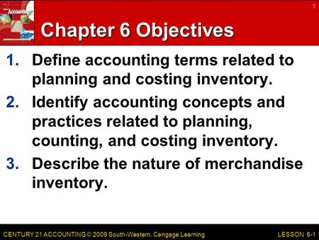 CENTURY 21 ACCOUNTING © 2009 South-Western, Cengage Learning Chapter 6 Objectives 1.Define accounting terms related to planning and costing inventory.