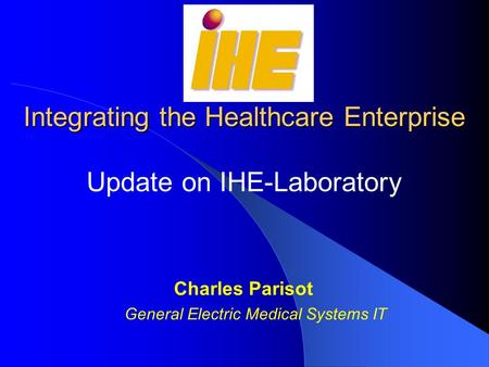 Integrating the Healthcare Enterprise Update on IHE-Laboratory Charles Parisot General Electric Medical Systems IT.