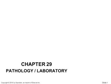 Slide 1 Copyright © 2014 by Saunders, an imprint of Elsevier Inc. CHAPTER 29 PATHOLOGY / LABORATORY.