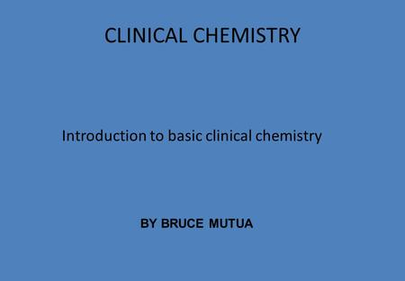 CLINICAL CHEMISTRY Introduction to basic clinical chemistry BY BRUCE MUTUA.