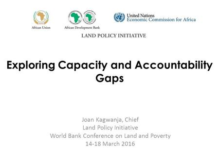 Exploring Capacity and Accountability Gaps Joan Kagwanja, Chief Land Policy Initiative World Bank Conference on Land and Poverty 14-18 March 2016.