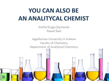 YOU CAN ALSO BE AN ANALITYCAL CHEMIST Emilia Grygo-Szymanko Paweł Świt Jagiellonian University in Krakow Faculty of Chemistry Department of Analytical.