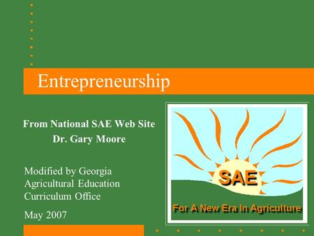 Entrepreneurship From National SAE Web Site Dr. Gary Moore Modified by Georgia Agricultural Education Curriculum Office May 2007.