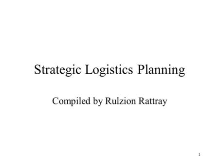 1 Strategic Logistics Planning Compiled by Rulzion Rattray.