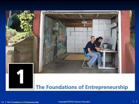 Copyright © 2014 Pearson Education 1 - 1 Ch. 1: The Foundations of Entrepreneurship.