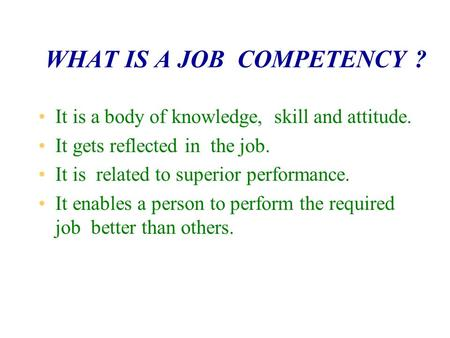 WHAT IS A JOB COMPETENCY ? It is a body of knowledge, skill and attitude. It gets reflected in the job. It is related to superior performance. It enables.