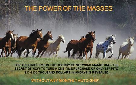 FOR THE FIRST TIME IN THE HISTORY OF NETWORK MARKETING, THE SECRET OF HOW TO TURN A ONE TIME PURCHASE OF ONLY $87 INTO $10-$100 THOUSAND DOLLARS IN 90.