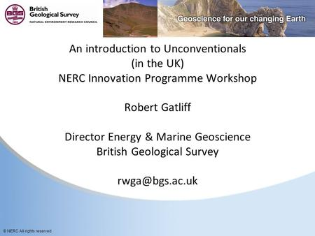 © NERC All rights reserved An introduction to Unconventionals (in the UK) NERC Innovation Programme Workshop Robert Gatliff Director Energy & Marine Geoscience.
