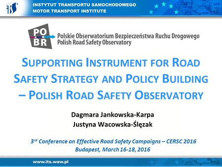 S UPPORTING I NSTRUMENT FOR R OAD S AFETY S TRATEGY AND P OLICY B UILDING – P OLISH R OAD S AFETY O BSERVATORY Dagmara Jankowska-Karpa Justyna Wacowska-Ślęzak.