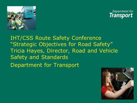 "IHT/CSS Route Safety Conference ""Strategic Objectives for Road Safety"" Tricia Hayes, Director, Road and Vehicle Safety and Standards Department for Transport."