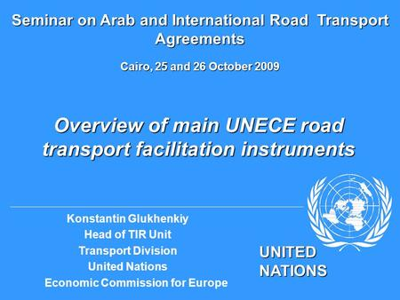 UNITED NATIONS Konstantin Glukhenkiy Head of TIR Unit Transport Division United Nations Economic Commission for Europe Overview of main UNECE road transport.