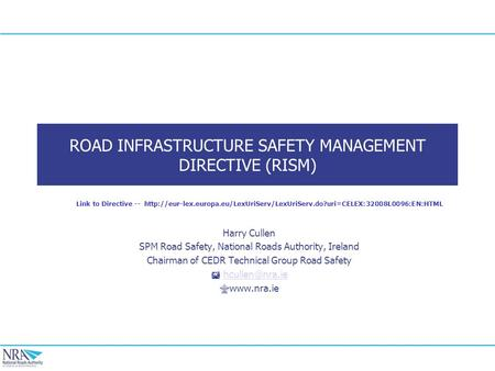 ROAD INFRASTRUCTURE SAFETY MANAGEMENT DIRECTIVE (RISM) Harry Cullen SPM Road Safety, National Roads Authority, Ireland Chairman of CEDR Technical Group.