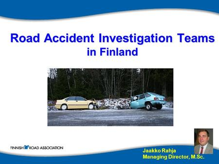 Road Accident Investigation Teams in Finland Jaakko Rahja Managing Director, M.Sc.