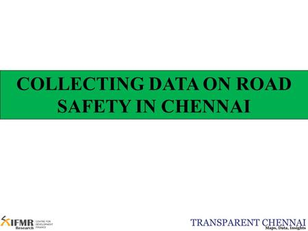 COLLECTING DATA ON ROAD SAFETY IN CHENNAI. Outline  Road Safety: Why is it important?  Where do accidents occur?  Whom does it affect?  Who is responsible?