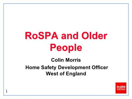 1 RoSPA and Older People Colin Morris Home Safety Development Officer West of England.