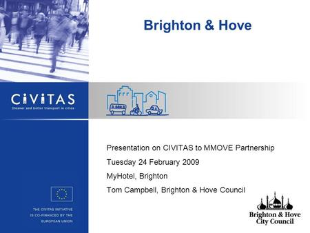 Presentation on CIVITAS to MMOVE Partnership Tuesday 24 February 2009 MyHotel, Brighton Tom Campbell, Brighton & Hove Council Brighton & Hove.