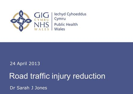 Insert name of presentation on Master Slide Road traffic injury reduction 24 April 2013 Dr Sarah J Jones.