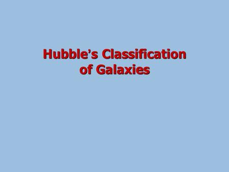 Hubble's Classification of Galaxies. The Accumulation of Information Hubble set out to derive distances to as many of the nebulae (now called 'galaxies')