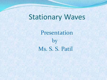 Stationary Waves Presentation by Ms. S. S. Patil.