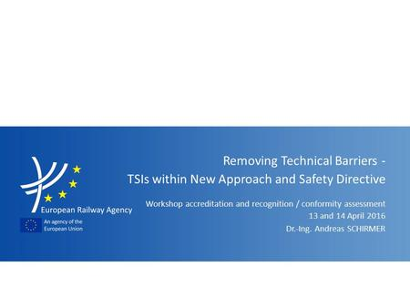 Workshop accreditation and recognition / conformity assessment Removing Technical Barriers - TSIs within New Approach and Safety Directive Dr.-Ing. Andreas.