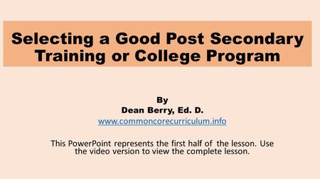 Selecting a Good Post Secondary Training or College Program By Dean Berry, Ed. D. www.commoncorecurriculum.info This PowerPoint represents the first half.