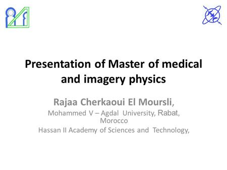 Presentation of Master of medical and imagery physics Rajaa Cherkaoui El Moursli, Mohammed V – Agdal University, Rabat, Morocco Hassan II Academy of Sciences.