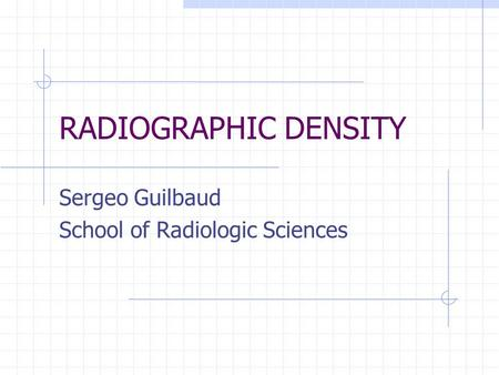 RADIOGRAPHIC DENSITY Sergeo Guilbaud School of Radiologic Sciences.