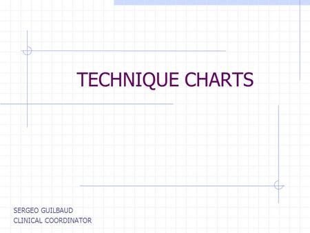 TECHNIQUE CHARTS SERGEO GUILBAUD CLINICAL COORDINATOR.